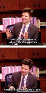 Ben Wyatt from Parks and Rec says I don't even have time to tell you how wrong you are. Actually, it's gonna bug me if I don't.